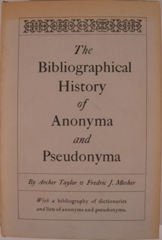 THE BIBLIOGRAPHICAL HISTORY OF ANONYMA AND PSEUDONYMA. Archer Taylor, Frederic J. Mosher.