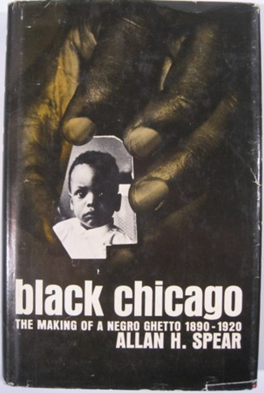 BLACK CHICAGO, THE MAKING OF A NEGRO GHETTO 1890-1920. Allan H. Spear.