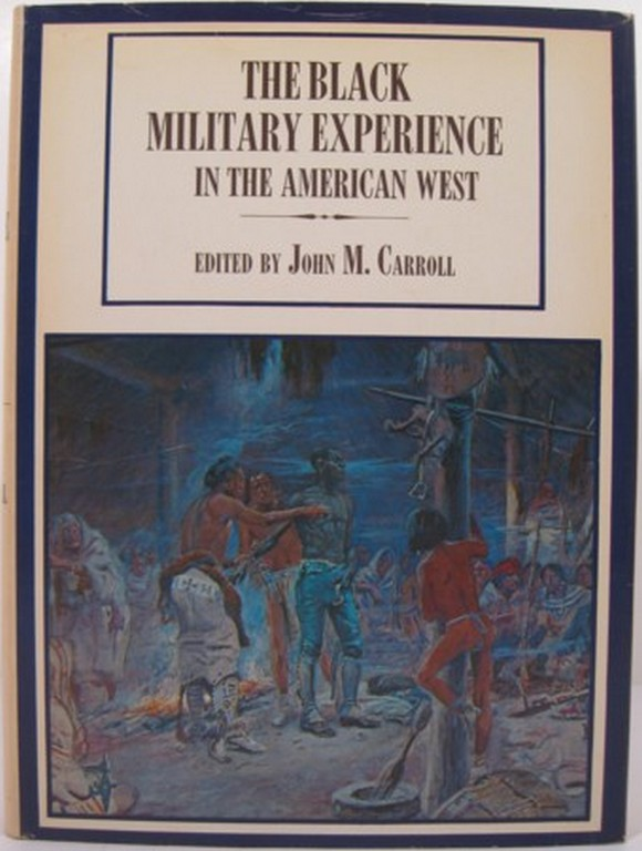 THE BLACK MILITARY EXPERIENCE IN THE AMERICAN WEST. John M. Carroll.