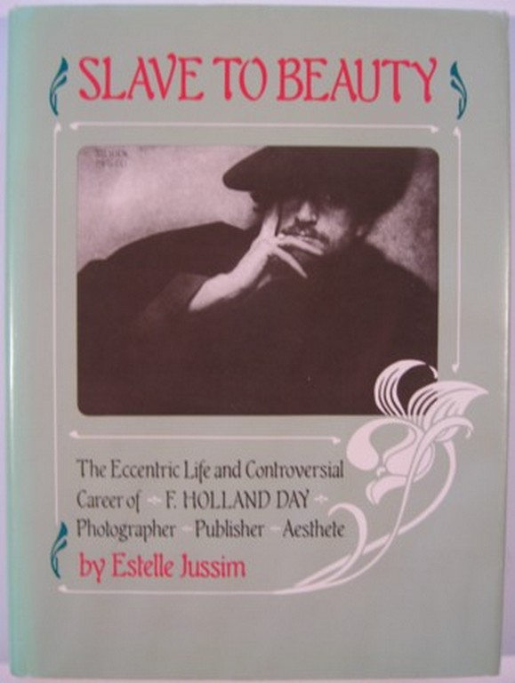SLAVE TO BEAUTY: THE ECCENTRIC LIFE AND CONTROVERSIAL CAREER OF F. HOLLAND DAY, PHOTOGRAPHER, PUBLISHER, AESTHETE. Estelle Jussim.