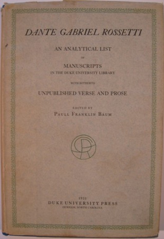 DANTE GABRIEL ROSSETTI, AN ANALYTICAL LIST OF MANUSCRIPTS IN THE DUKE UNIVERSITY LIBRARY WITH HITHERTO UNPUBLISHED VERSE AND PROSE. Paull Franklin Baum, ed.
