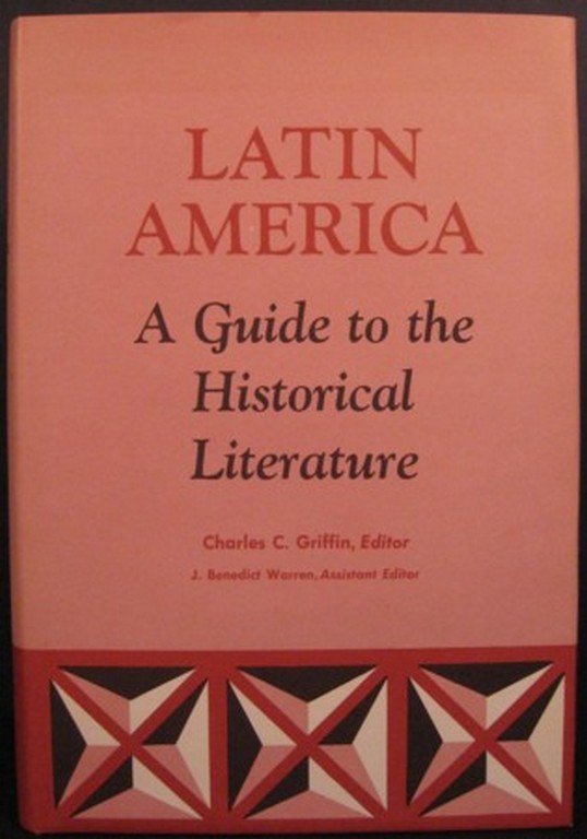 LATIN AMERICA: A GUIDE TO THE HISTORICAL LITERATURE. Charles C. Griffin, ed.