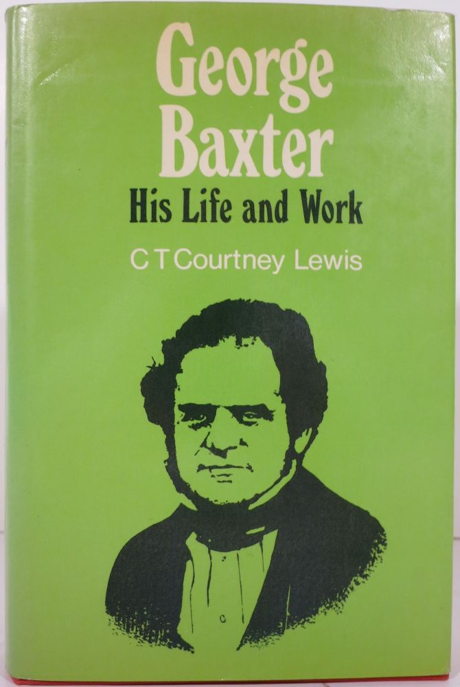 GEORGE BAXTER (COLOUR PRINTER), HIS LIFE AND WORK, A MANUAL FOR COLLECTORS. C. T. Courtney Lewis.