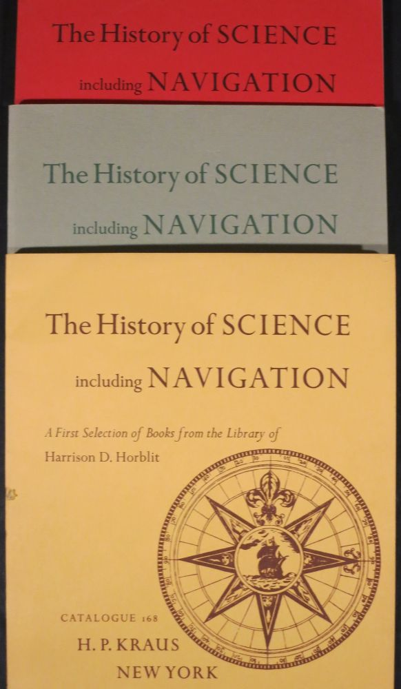 THE HISTORY OF SCIENCE INCLUDING NAVIGATION, A FIRST SELECTION OF BOOKS FROM THE LIBRARY OF HARRISON D. HORBLIT [with] ...A FURTHER SELECTION [with] ...ANOTHER SELECTION. Kraus. H. P.