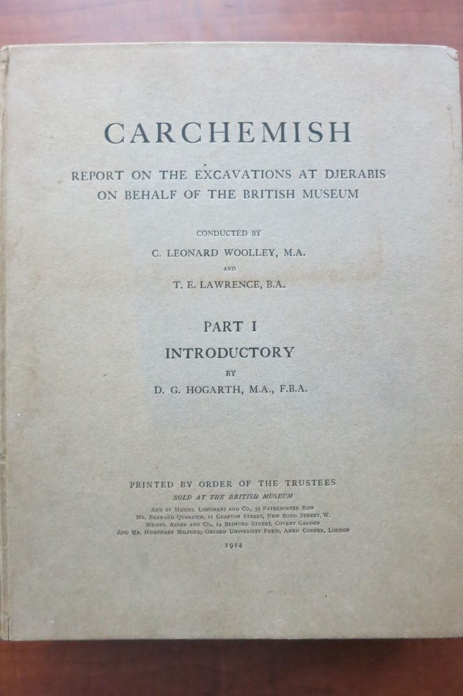 CARCHEMISH. REPORT ON THE EXCAVATIONS AT DJERABIS ON BEHALF OF THE BRITISH MUSEUM. Parts I, II, and III. D. G. Hogarth, C. Leonard Woollet, T. E. Lawrence.