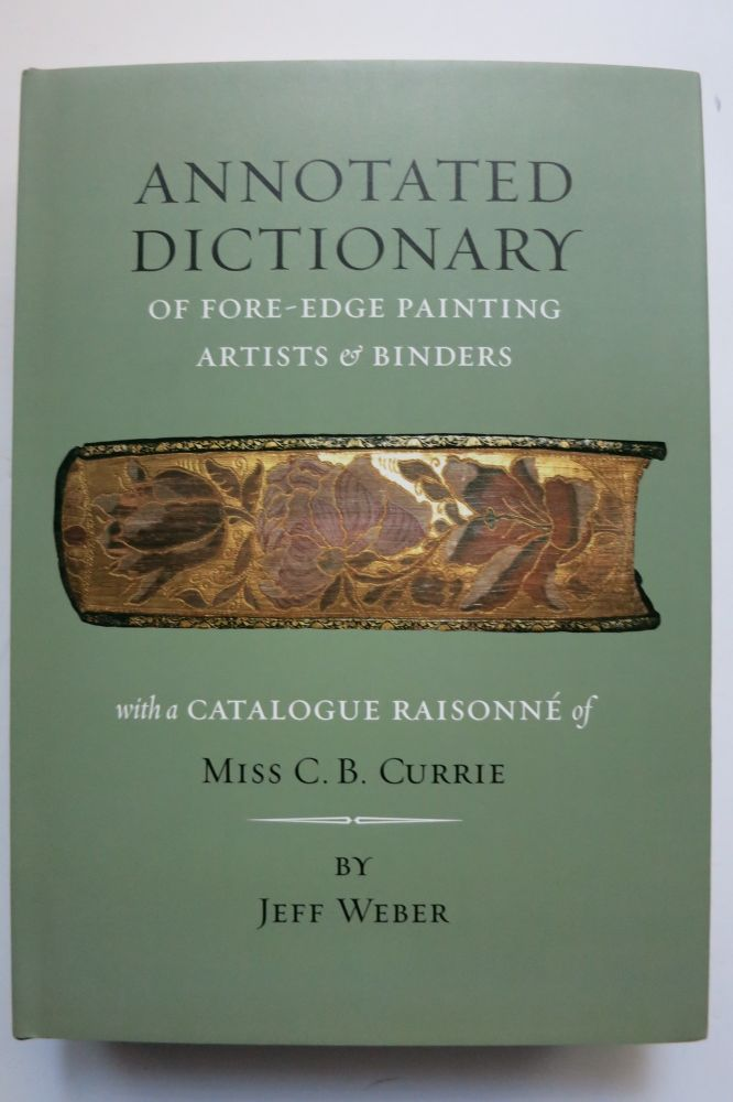 ANNOTATED DICTIONARY OF FORE-EDGE PAINTING ARTISTS & BINDERS [with] THE FORE-EDGE PAINTINGS OF MISS C.B. CURRIE WITH A CATALOGUE RAISONNE. Jeff Weber.