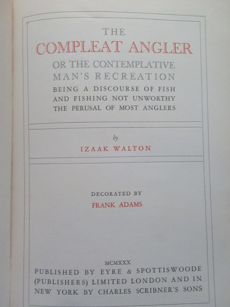 THE COMPLEAT ANGLER OR THE CONTEMPLATIVE MAN'S RECREATION, BEING A DISCOURSE OF FISH AND FISHING NOT UNWORTHY THE PERUSAL OF MOST ANGLERS. Izaak Walton.