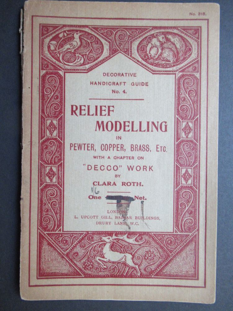 """RELIEF MODELLING IN PEWTER, BRASS, COPPER, ETC., A PRACTICAL MANUAL FOR AMATEURS... as well as A Chapter on the new """"Decco"""" or """"Sarazena"""" Work. No. 4 Decorative Handicraft Guide."""