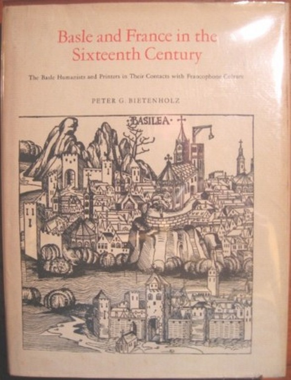 BASLE AND FRANCE IN THE SIXTEENTH CENTURY, THE BASLE HUMANISTS AND PRINTERS IN THEIR CONTACTS WITH FRANCOPHONE CULTURE. Peter G. Bietenholz.