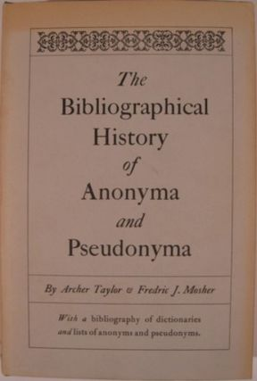 THE BIBLIOGRAPHICAL HISTORY OF ANONYMA AND PSEUDONYMA. Archer Taylor, Frederic J. Mosher