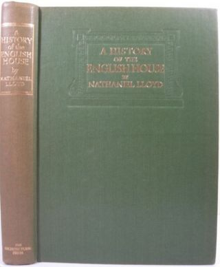 A HISTORY OF THE ENGLISH HOUSE FROM PRIMITIVE TIMES TO THE VICTORIAN PERIOD. Nathaniel Lloyd