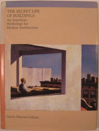 THE SECRET LIFE OF BUILDINGS: AN AMERICAN MYTHOLOGY FOR MODERN ARCHITECTURE. Gavin Macrae-Gibson