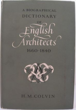 A BIOGRAPHICAL DICTIONARY OF ENGLISH ARCHITECTS 1660-1840. H. M. Colvin