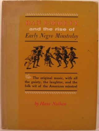 DAN EMMETT AND THE RISE OF EARLY NEGRO MINSTRELSY. Hans Nathan
