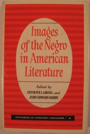 IMAGES OF THE NEGRO IN AMERICAN LITERATURE. Seymour L. Gross, John Edward Hardy