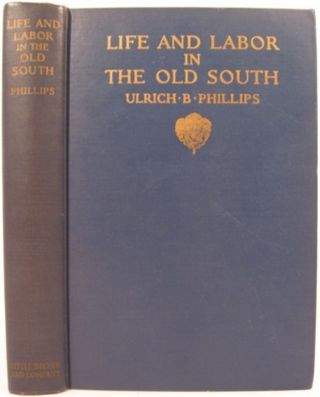 LIFE AND LABOR IN THE OLD SOUTH. Ulrich Bonnell Phillips