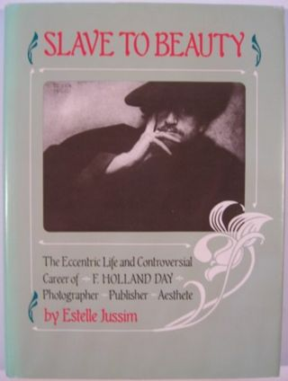 SLAVE TO BEAUTY: THE ECCENTRIC LIFE AND CONTROVERSIAL CAREER OF F. HOLLAND DAY, PHOTOGRAPHER,...
