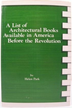 A LIST OF ARCHITECTURAL BOOKS AVAILABLE IN AMERICA BEFORE THE REVOLUTION. Helen Park