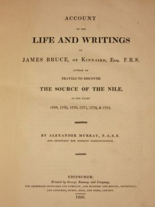 ACCOUNT OF THE LIFE AND WRITINGS OF JAMES BRUCE, OF KINNAIRD, ESQ. F.R.S. AUTHOR OF TRAVELS TO DISCOVER THE SOURCE OF THE NILE, IN THE YEARS 1768, 1769, 1770, 1771, 1772, & 1773.