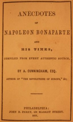 ANECDOTES OF NAPOLEON BONAPARTE AND HIS TIMES, COMPILED FROM EVERY AUTHENTIC SOURCE.