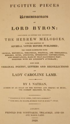 FUGITIVE PIECES AND REMINISCENCES OF LORD BYRON: CONTAINING AN ENTIRE NEW EDITION OF THE HEBREW MELODIES, WITH THE ADDITION OF SEVERAL NEVER BEFORE PUBLISHED... ALSO SOME ORIGINAL POETRY, LETTERS AND RECOLLECTIONS OF LADY CAROLINE LAMB. BY I. NATHAN.