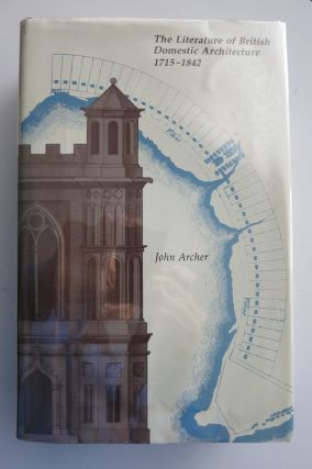 THE LITERATURE OF BRITISH DOMESTIC ARCHITECTURE 1715-1842. John Archer